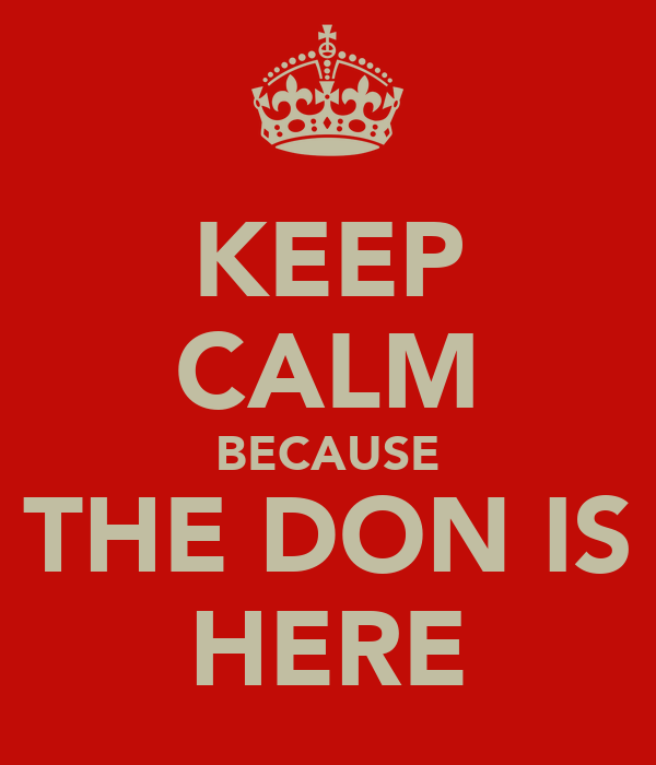 KEEP CALM BECAUSE THE DON IS HERE