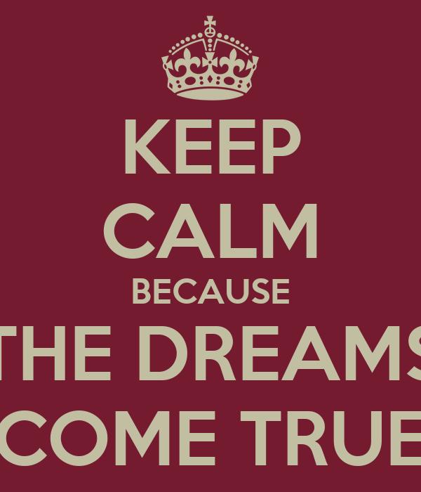 KEEP CALM BECAUSE THE DREAMS COME TRUE