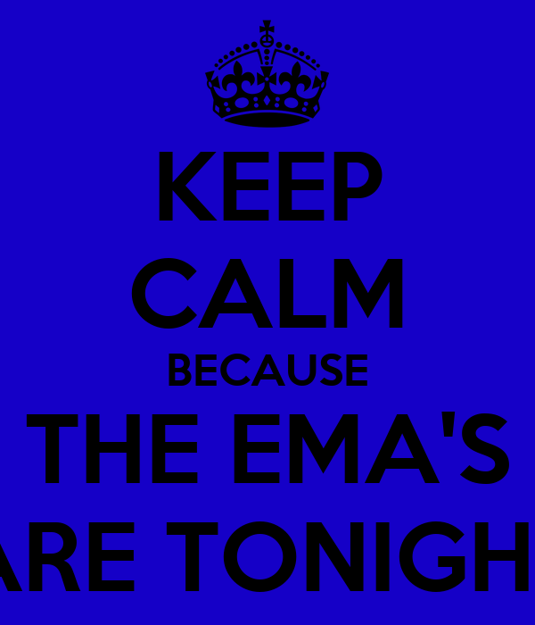 KEEP CALM BECAUSE THE EMA'S ARE TONIGHT