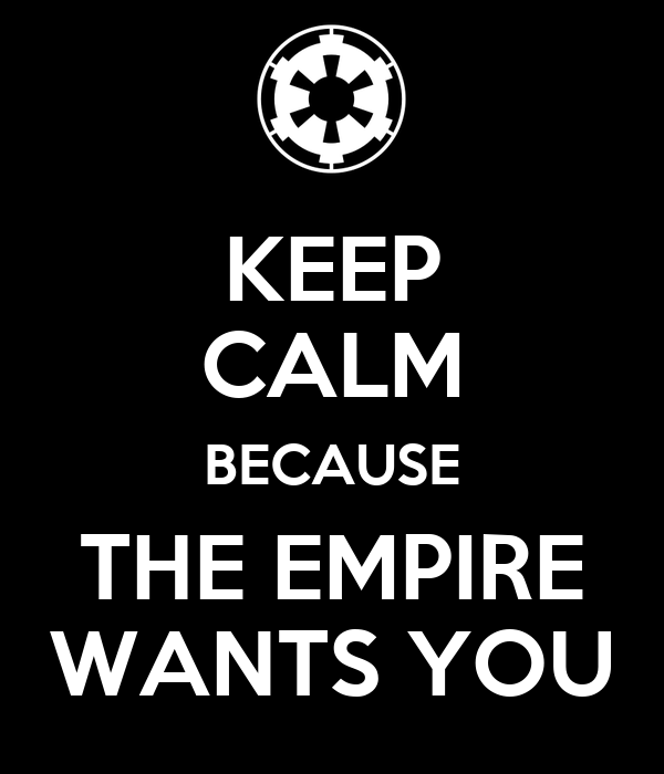 KEEP CALM BECAUSE THE EMPIRE WANTS YOU