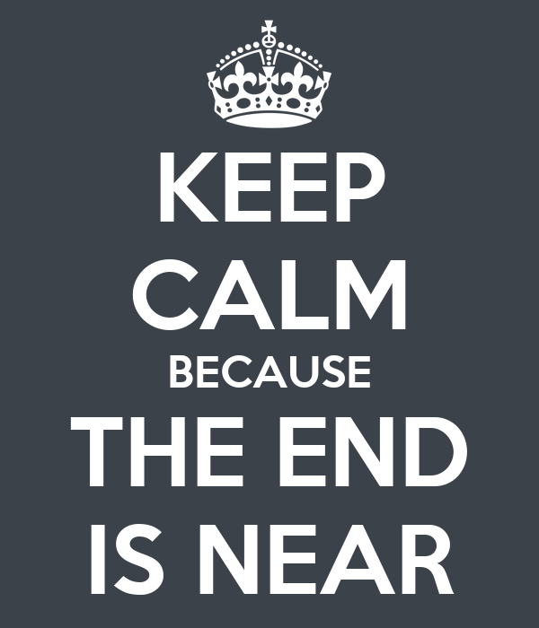 KEEP CALM BECAUSE THE END IS NEAR