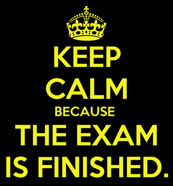 KEEP CALM BECAUSE  THE EXAM IS FINISHED.
