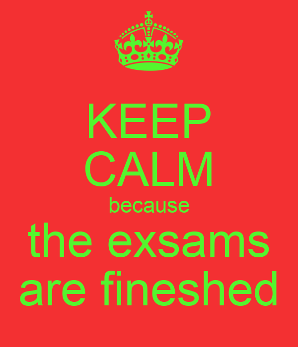 KEEP CALM because the exsams are fineshed