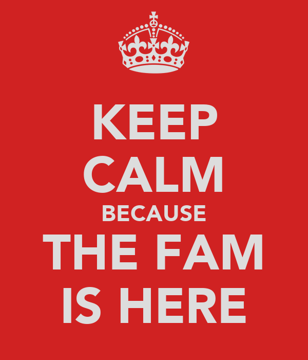 KEEP CALM BECAUSE THE FAM IS HERE