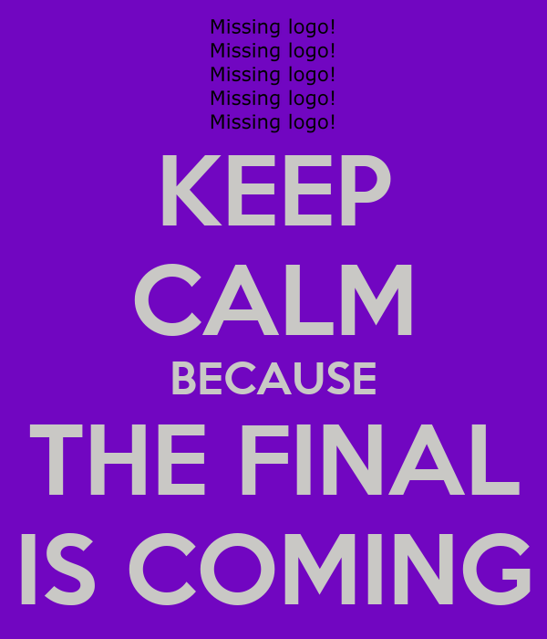 KEEP CALM BECAUSE THE FINAL IS COMING