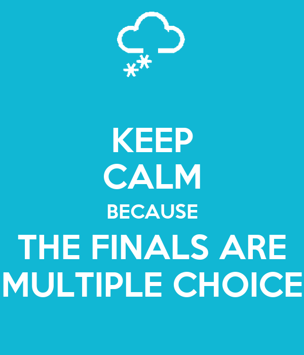 KEEP CALM BECAUSE THE FINALS ARE MULTIPLE CHOICE