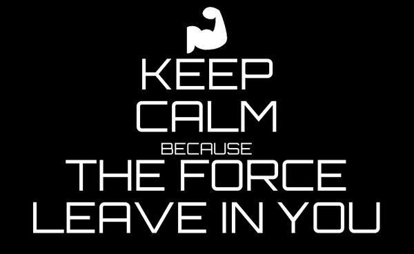 KEEP CALM BECAUSE THE FORCE LEAVE IN YOU