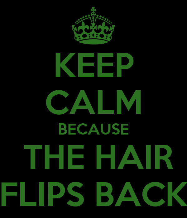KEEP CALM BECAUSE  THE HAIR FLIPS BACK
