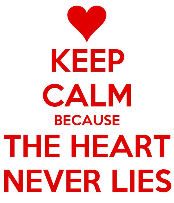 KEEP CALM BECAUSE THE HEART NEVER LIES