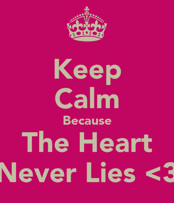 Keep Calm Because The Heart Never Lies <3
