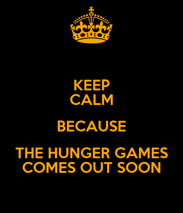 KEEP CALM BECAUSE THE HUNGER GAMES COMES OUT SOON