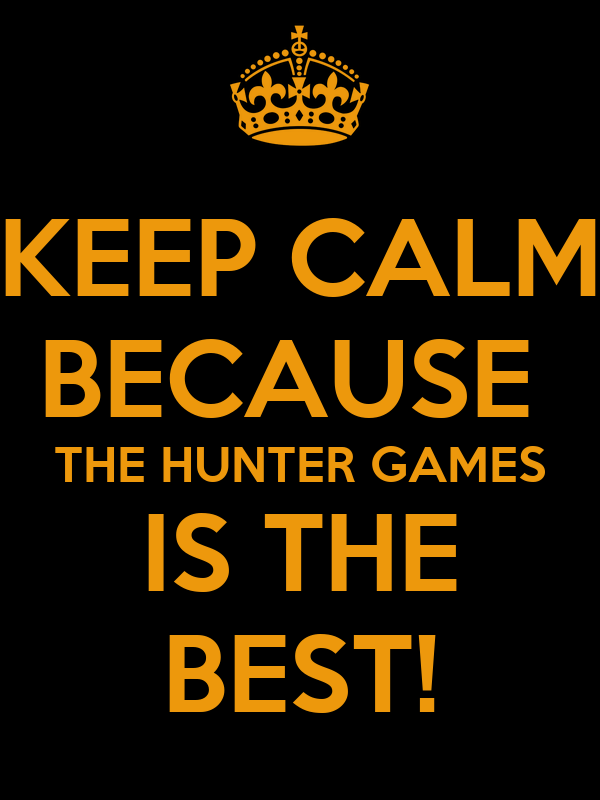 KEEP CALM BECAUSE  THE HUNTER GAMES IS THE BEST!