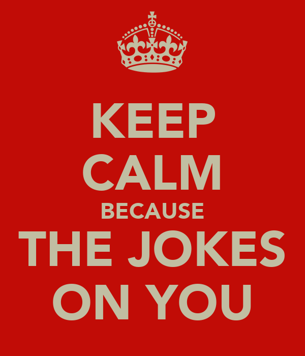 KEEP CALM BECAUSE THE JOKES ON YOU