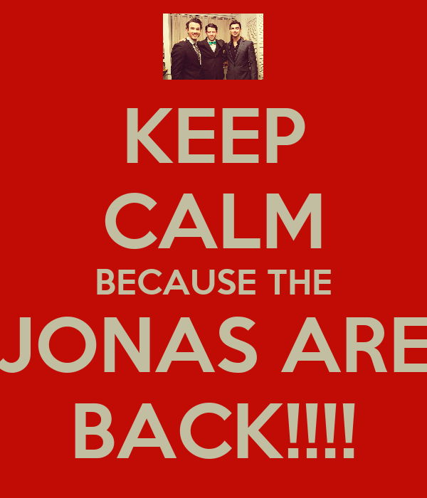 KEEP CALM BECAUSE THE JONAS ARE BACK!!!!