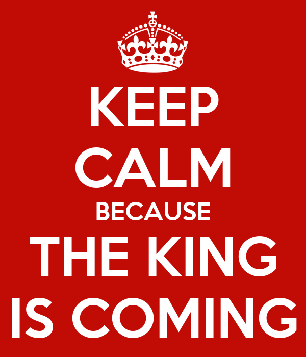 KEEP CALM BECAUSE THE KING IS COMING