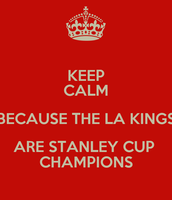 KEEP CALM BECAUSE THE LA KINGS ARE STANLEY CUP  CHAMPIONS
