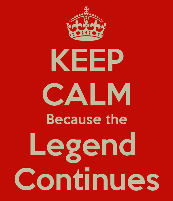 KEEP CALM Because the Legend  Continues