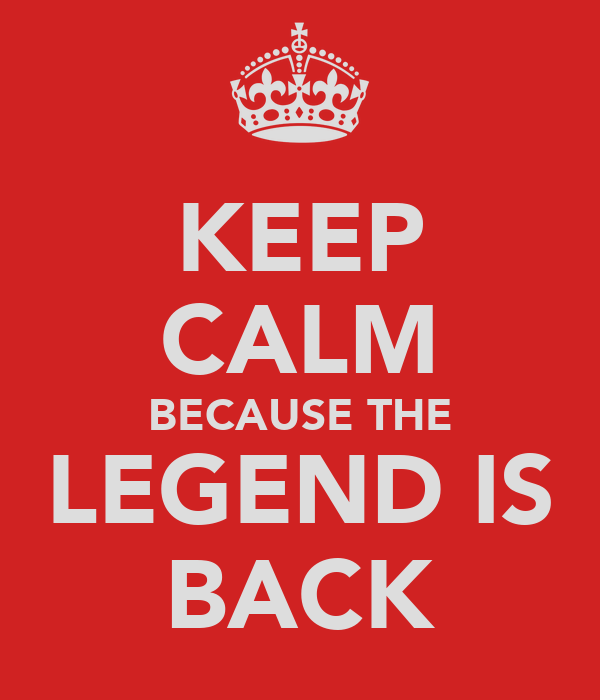 KEEP CALM BECAUSE THE LEGEND IS BACK