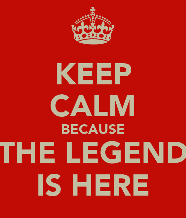 KEEP CALM BECAUSE THE LEGEND IS HERE