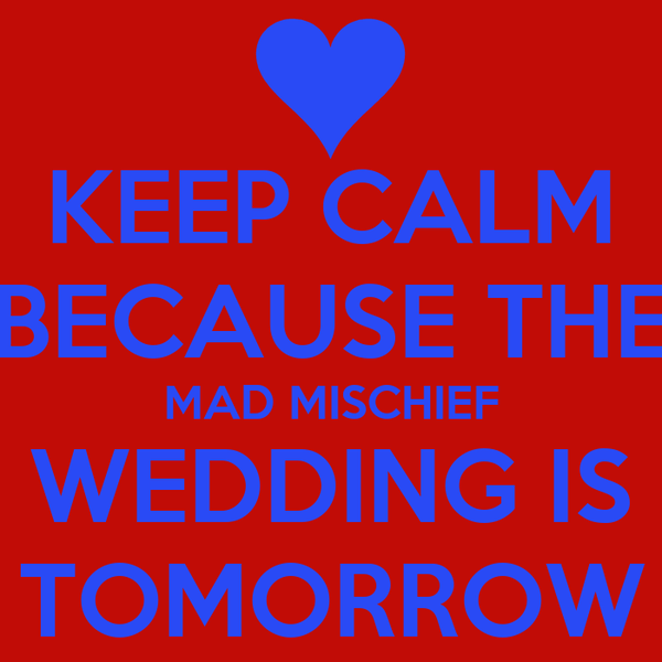 KEEP CALM BECAUSE THE MAD MISCHIEF WEDDING IS TOMORROW