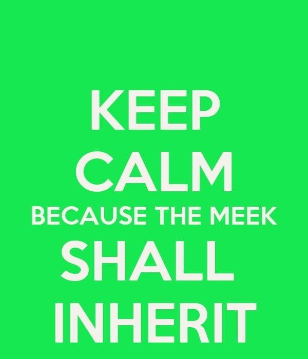 KEEP CALM BECAUSE THE MEEK SHALL  INHERIT
