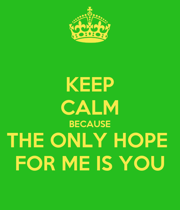 KEEP CALM BECAUSE THE ONLY HOPE  FOR ME IS YOU