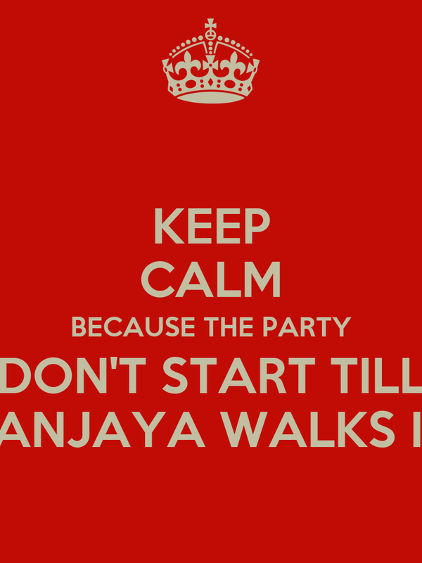 KEEP CALM BECAUSE THE PARTY DON'T START TILL SANJAYA WALKS IN