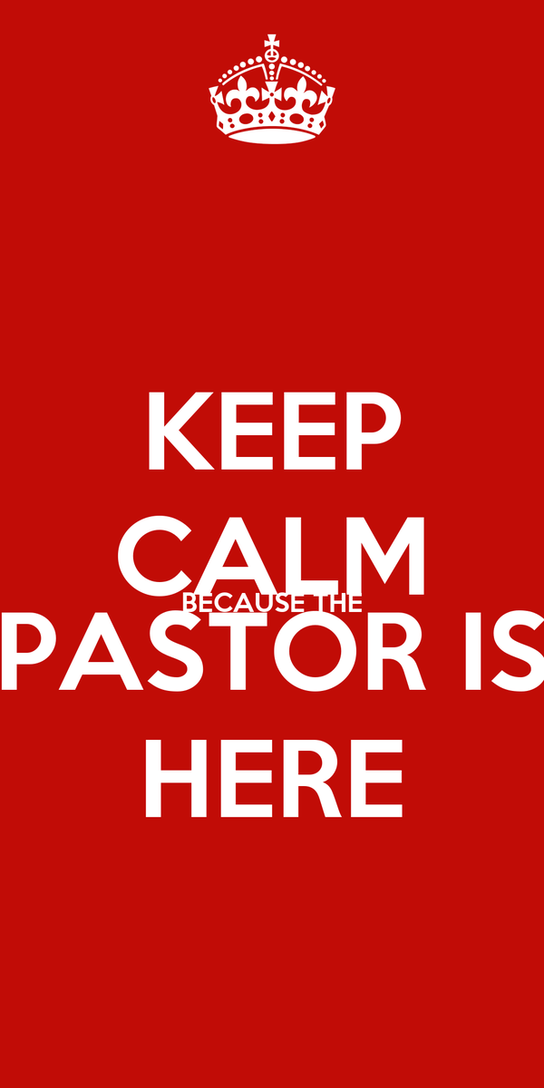 KEEP CALM BECAUSE THE PASTOR IS HERE