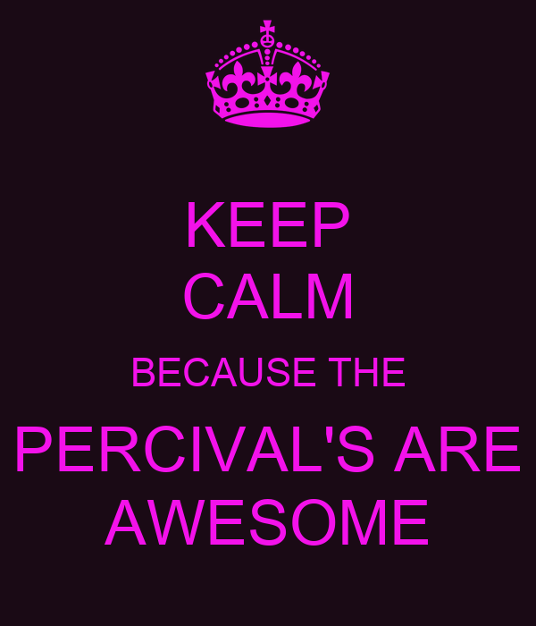 KEEP CALM BECAUSE THE PERCIVAL'S ARE AWESOME