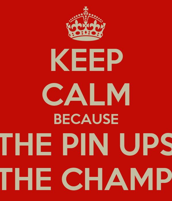 KEEP CALM BECAUSE THE PIN UPS ARE THE CHAMPIONS