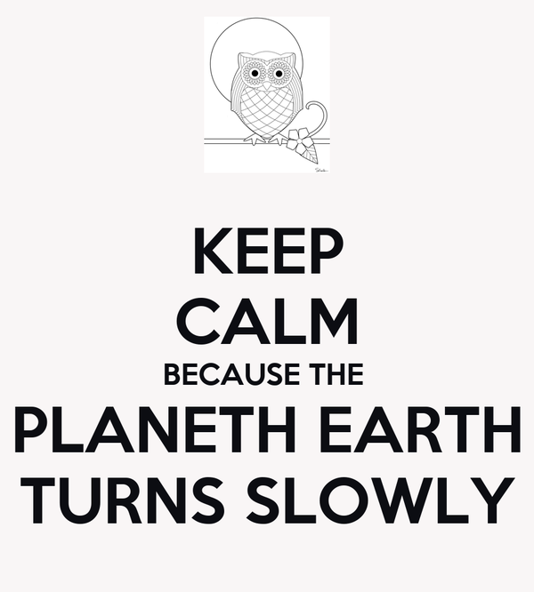 KEEP CALM BECAUSE THE  PLANETH EARTH TURNS SLOWLY