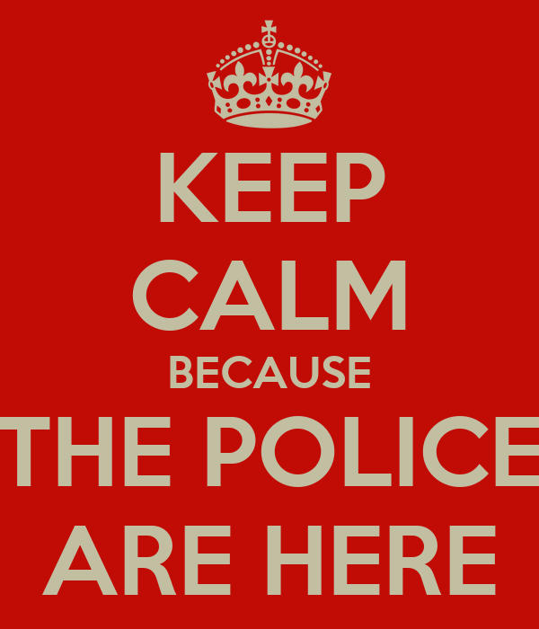 KEEP CALM BECAUSE THE POLICE ARE HERE