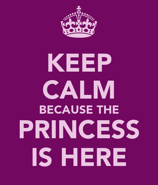 KEEP CALM BECAUSE THE PRINCESS IS HERE