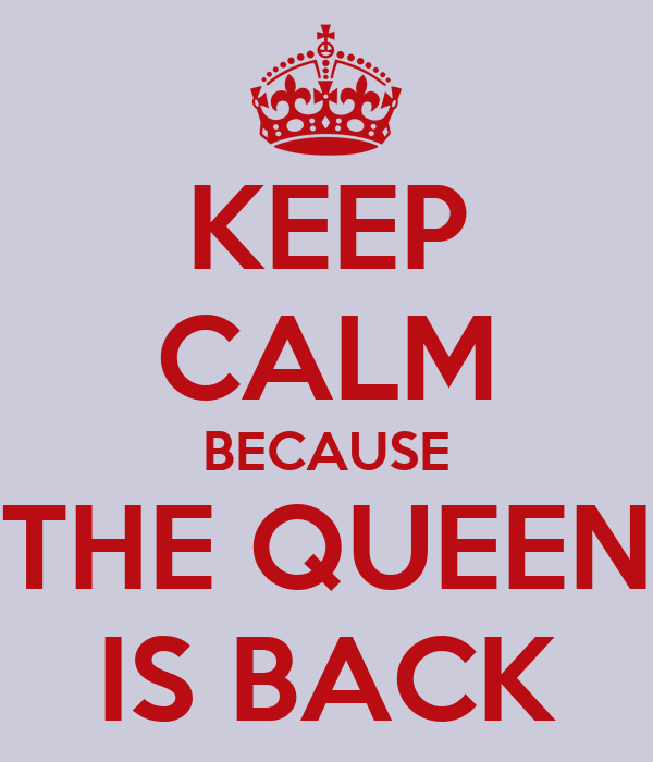 KEEP CALM BECAUSE THE QUEEN IS BACK