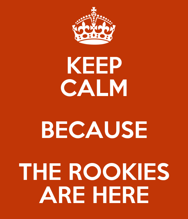KEEP CALM BECAUSE THE ROOKIES ARE HERE