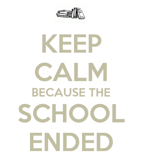 KEEP CALM BECAUSE THE SCHOOL ENDED