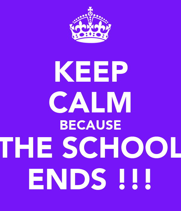 KEEP CALM BECAUSE THE SCHOOL ENDS !!!