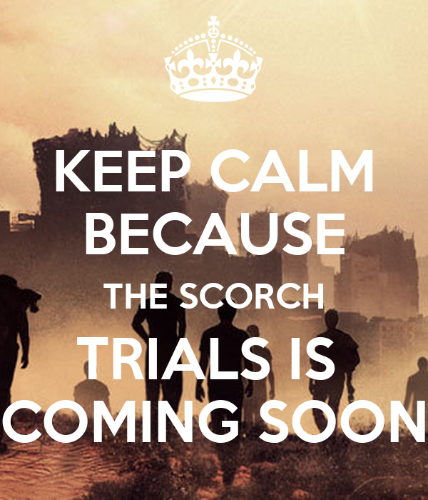 KEEP CALM BECAUSE THE SCORCH TRIALS IS  COMING SOON