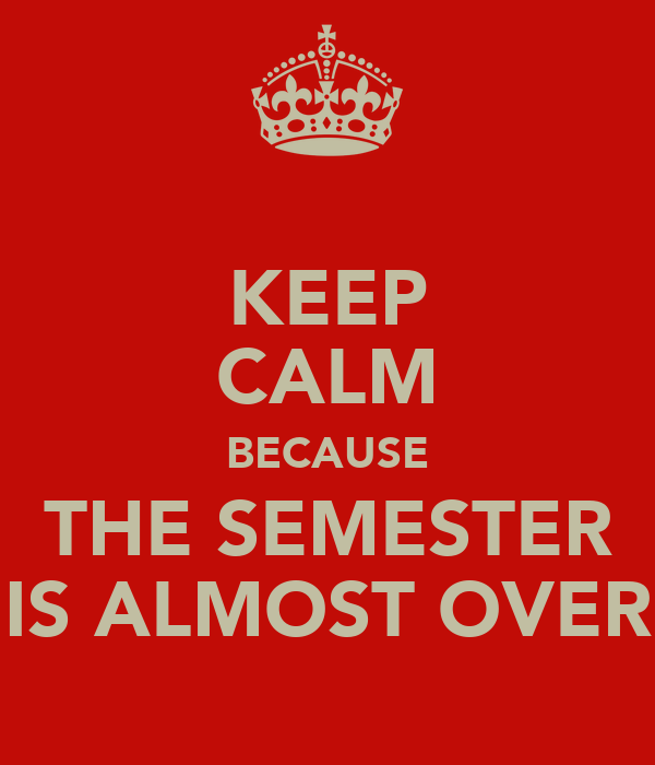 KEEP CALM BECAUSE THE SEMESTER IS ALMOST OVER