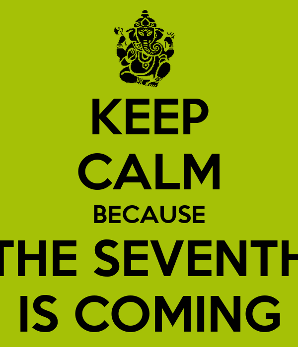 KEEP CALM BECAUSE THE SEVENTH IS COMING
