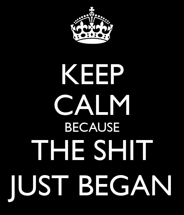 KEEP CALM BECAUSE THE SHIT JUST BEGAN