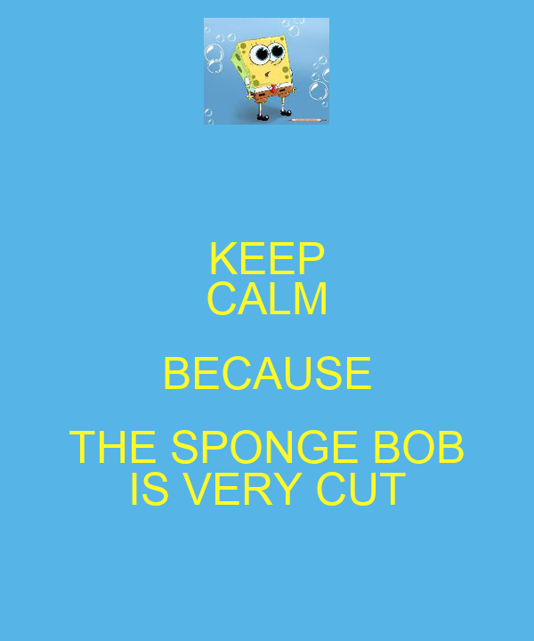 KEEP CALM BECAUSE THE SPONGE BOB IS VERY CUT