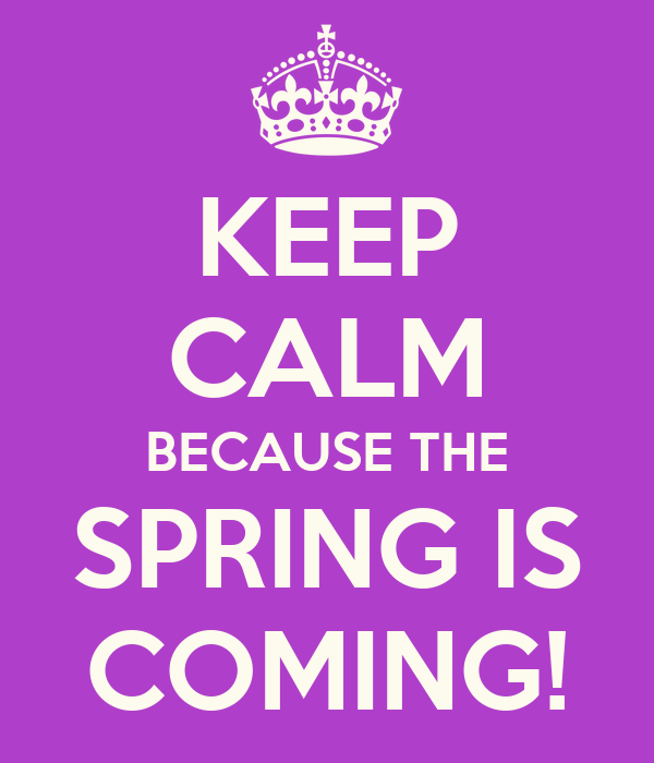 KEEP CALM BECAUSE THE SPRING IS COMING!