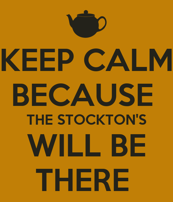 KEEP CALM BECAUSE  THE STOCKTON'S WILL BE THERE