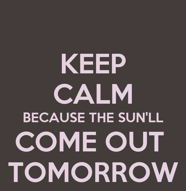 KEEP CALM BECAUSE THE SUN'LL COME OUT  TOMORROW