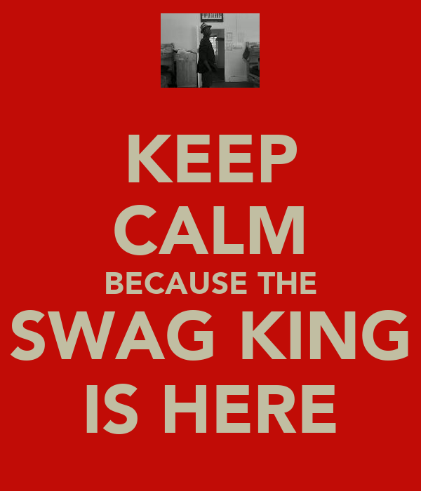KEEP CALM BECAUSE THE SWAG KING IS HERE