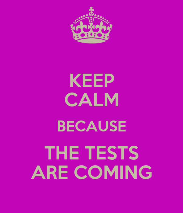 KEEP CALM BECAUSE THE TESTS ARE COMING