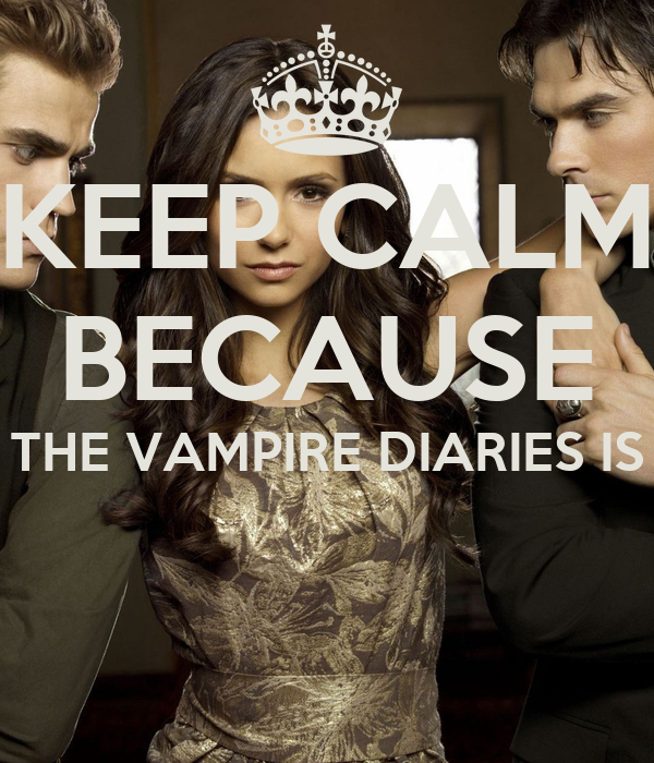 KEEP CALM BECAUSE THE VAMPIRE DIARIES IS