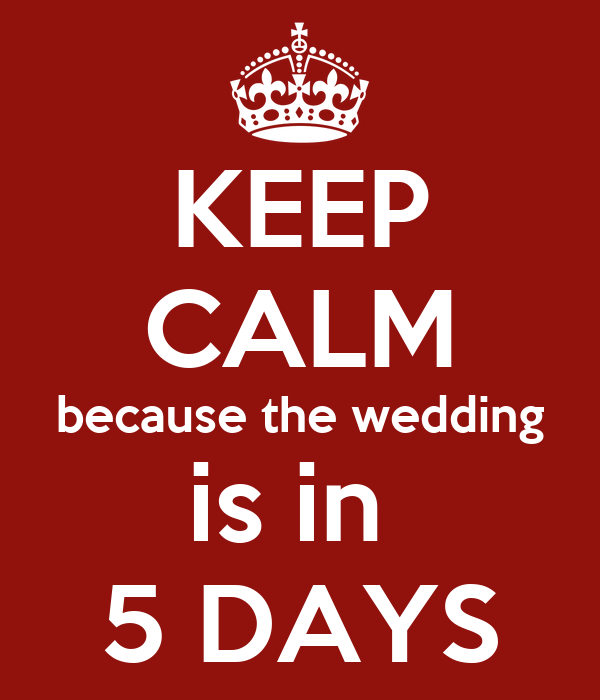 KEEP CALM because the wedding is in  5 DAYS