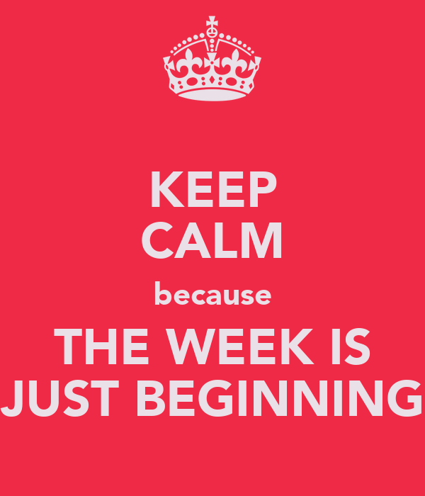 KEEP CALM because THE WEEK IS JUST BEGINNING